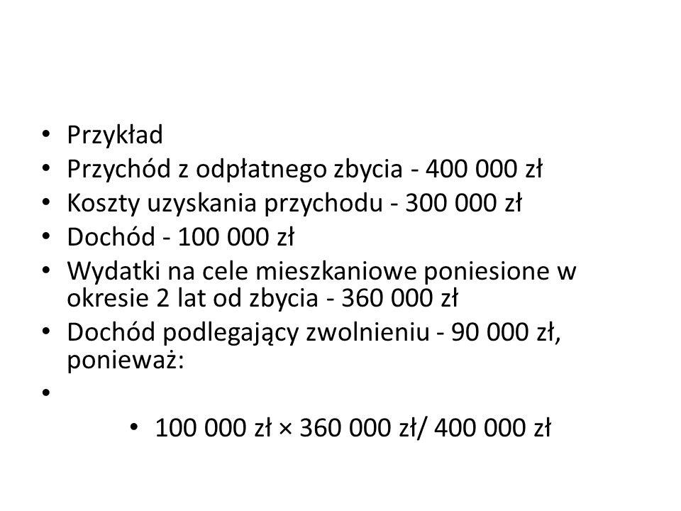 Przykład Przychód z odpłatnego zbycia - 400 000 zł. Koszty uzyskania przychodu - 300 000 zł. Dochód - 100 000 zł.