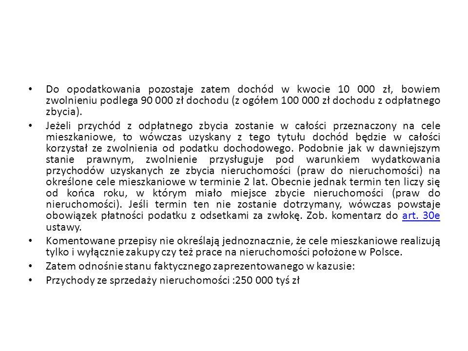 Do opodatkowania pozostaje zatem dochód w kwocie 10 000 zł, bowiem zwolnieniu podlega 90 000 zł dochodu (z ogółem 100 000 zł dochodu z odpłatnego zbycia).