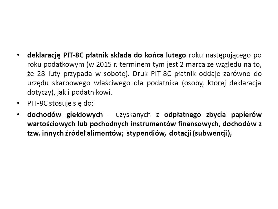 deklarację PIT-8C płatnik składa do końca lutego roku następującego po roku podatkowym (w 2015 r. terminem tym jest 2 marca ze względu na to, że 28 luty przypada w sobotę). Druk PIT-8C płatnik oddaje zarówno do urzędu skarbowego właściwego dla podatnika (osoby, której deklaracja dotyczy), jak i podatnikowi.