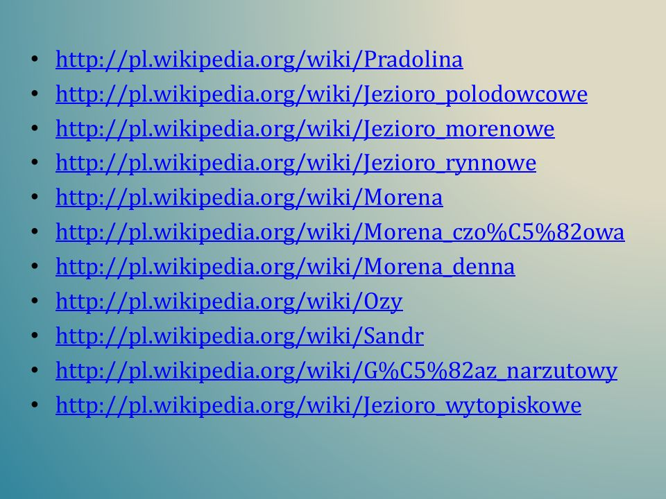 http://pl.wikipedia.org/wiki/Pradolina http://pl.wikipedia.org/wiki/Jezioro_polodowcowe. http://pl.wikipedia.org/wiki/Jezioro_morenowe.