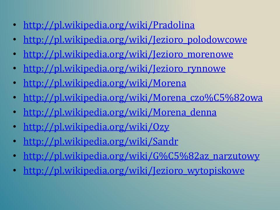 http://pl.wikipedia.org/wiki/Pradolinahttp://pl.wikipedia.org/wiki/Jezioro_polodowcowe. http://pl.wikipedia.org/wiki/Jezioro_morenowe.