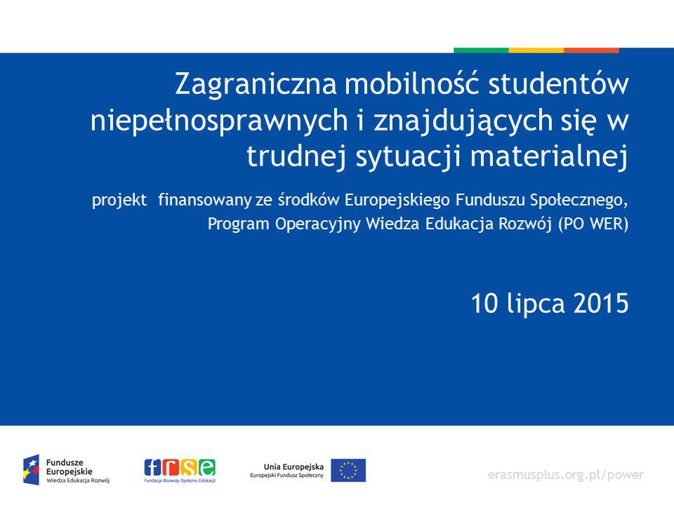 Zagraniczna mobilność studentów niepełnosprawnych i znajdujących się w trudnej sytuacji materialnej projekt finansowany ze środków Europejskiego Funduszu Społecznego, Program Operacyjny Wiedza Edukacja Rozwój (PO WER) 10 lipca 2015