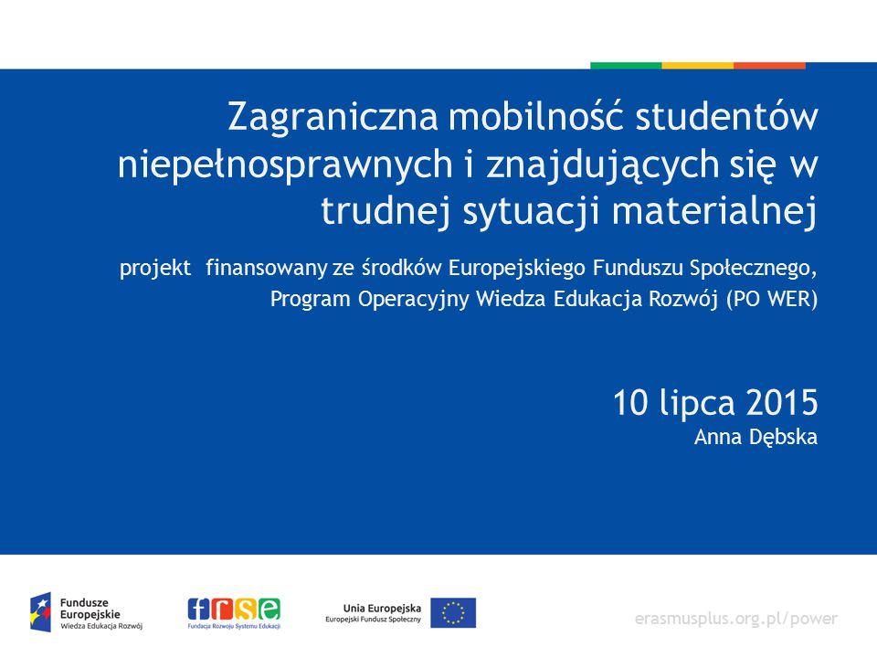 Zagraniczna mobilność studentów niepełnosprawnych i znajdujących się w trudnej sytuacji materialnej projekt finansowany ze środków Europejskiego Funduszu Społecznego, Program Operacyjny Wiedza Edukacja Rozwój (PO WER) 10 lipca 2015 Anna Dębska