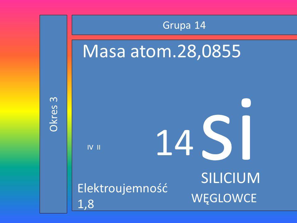 si 14 Masa atom.28,0855 SILICIUM Elektroujemność 1,8 WĘGLOWCE Grupa 14