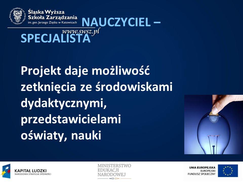 NAUCZYCIEL – SPECJALISTA Projekt daje możliwość zetknięcia ze środowiskami dydaktycznymi, przedstawicielami oświaty, nauki