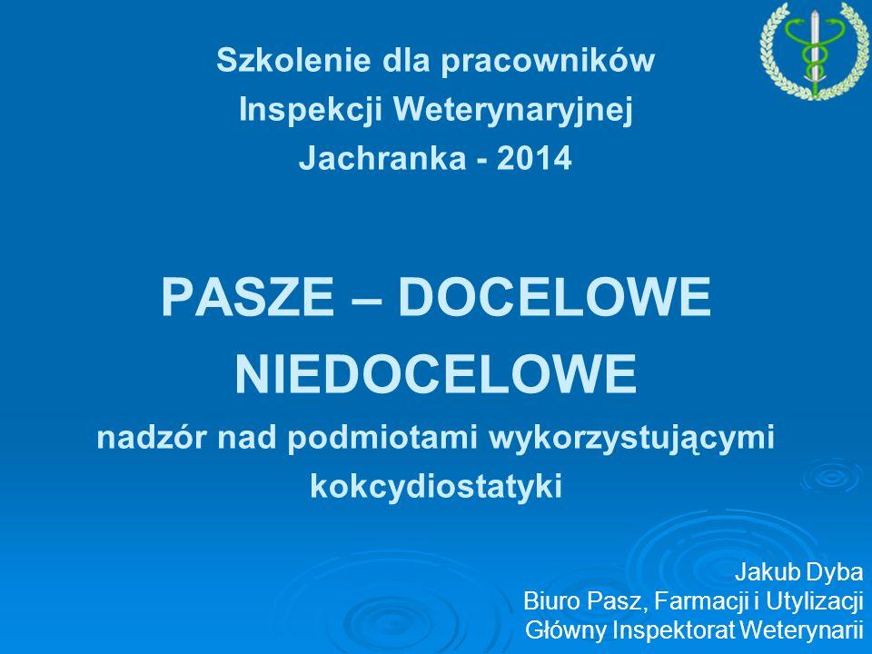 Szkolenie dla pracowników Inspekcji Weterynaryjnej Jachranka - 2014 PASZE – DOCELOWE NIEDOCELOWE nadzór nad podmiotami wykorzystującymi kokcydiostatyki