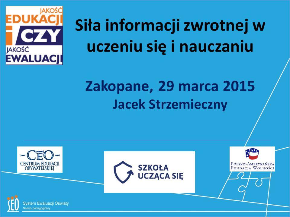 Siła informacji zwrotnej w uczeniu się i nauczaniu Zakopane, 29 marca 2015 Jacek Strzemieczny