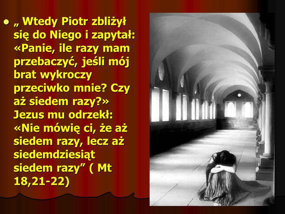 """"""" Wtedy Piotr zbliżył się do Niego i zapytał: «Panie, ile razy mam przebaczyć, jeśli mój brat wykroczy przeciwko mnie."""