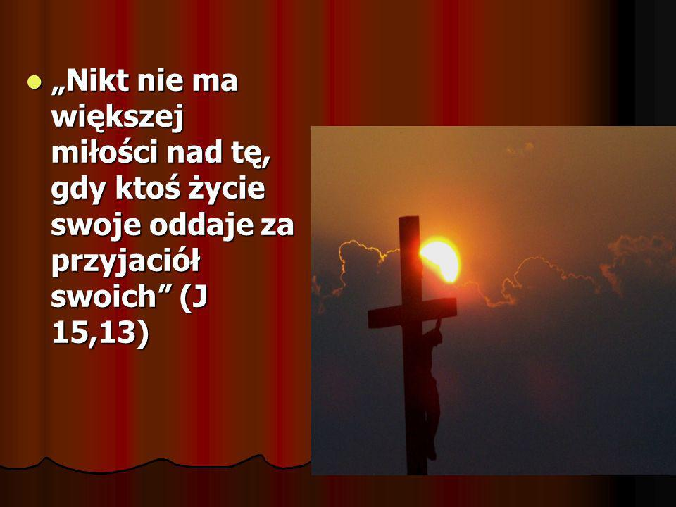 """""""Nikt nie ma większej miłości nad tę, gdy ktoś życie swoje oddaje za przyjaciół swoich (J 15,13)"""