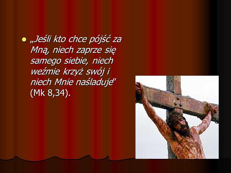 """""""Jeśli kto chce pójść za Mną, niech zaprze się samego siebie, niech weźmie krzyż swój i niech Mnie naśladuje (Mk 8,34)."""