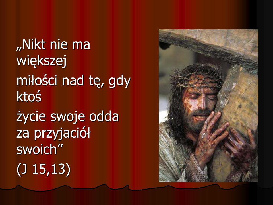 """""""Nikt nie ma większej miłości nad tę, gdy ktoś życie swoje odda za przyjaciół swoich (J 15,13)"""