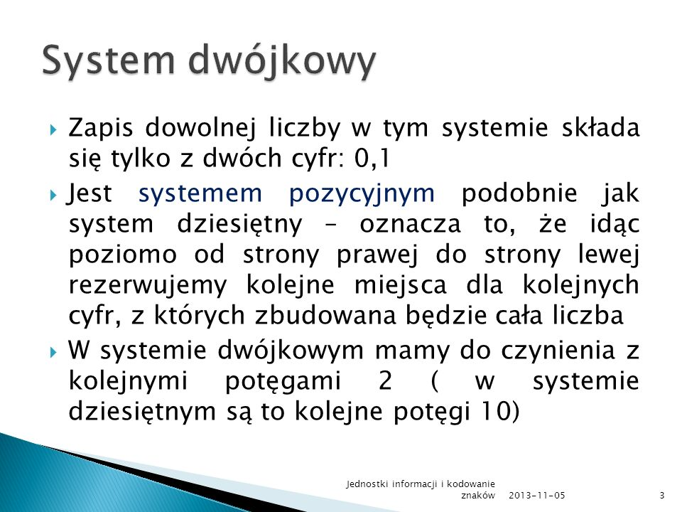 System dwójkowy Zapis dowolnej liczby w tym systemie składa się tylko z dwóch cyfr: 0,1.