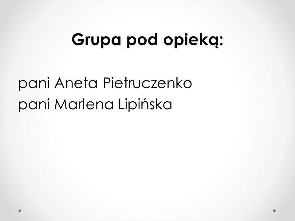 Grupa pod opieką: pani Aneta Pietruczenko pani Marlena Lipińska