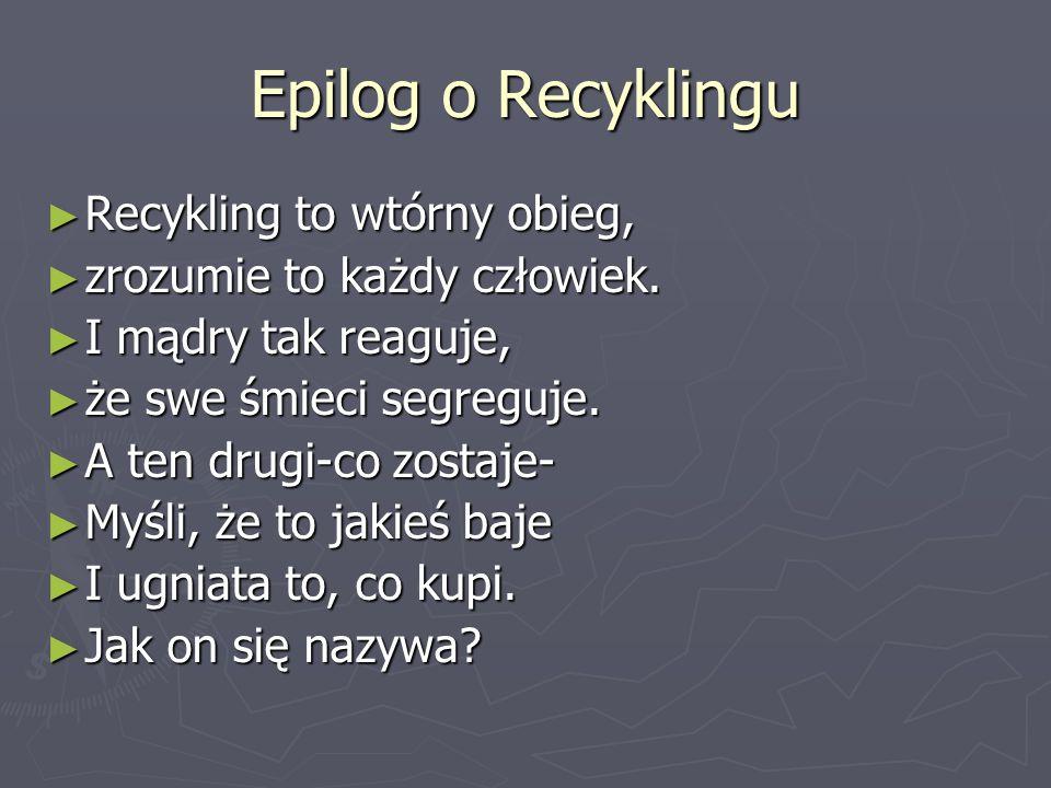 Epilog o Recyklingu Recykling to wtórny obieg,