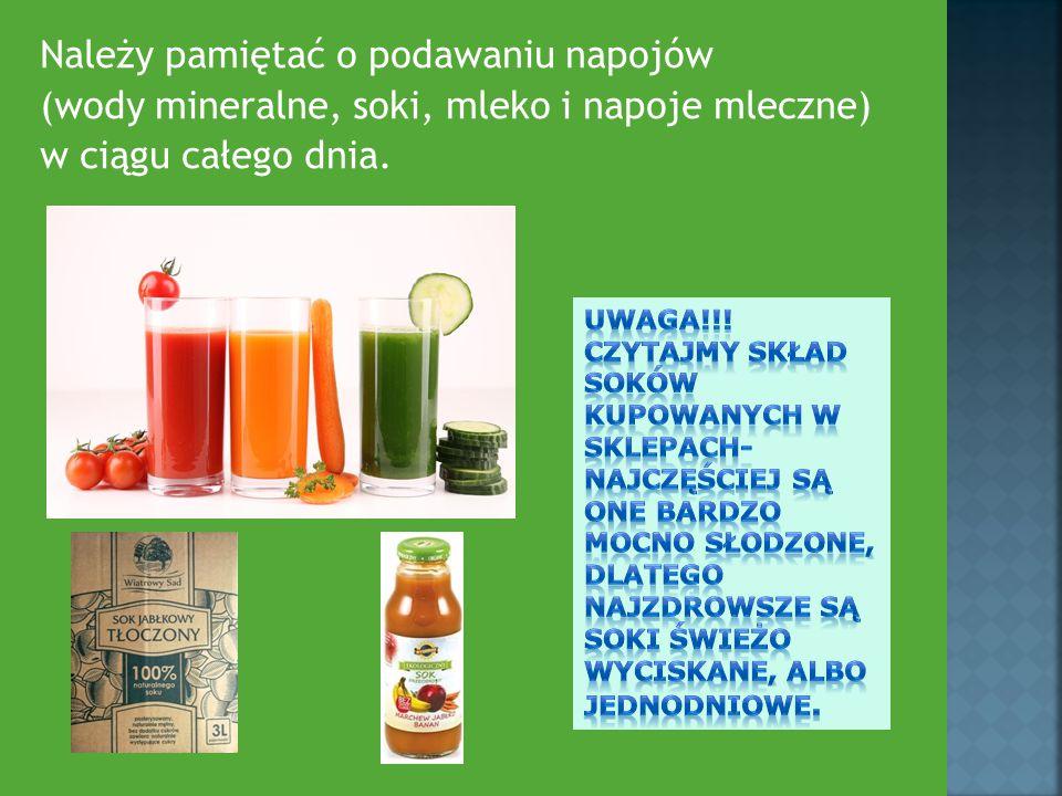 Należy pamiętać o podawaniu napojów (wody mineralne, soki, mleko i napoje mleczne) w ciągu całego dnia.