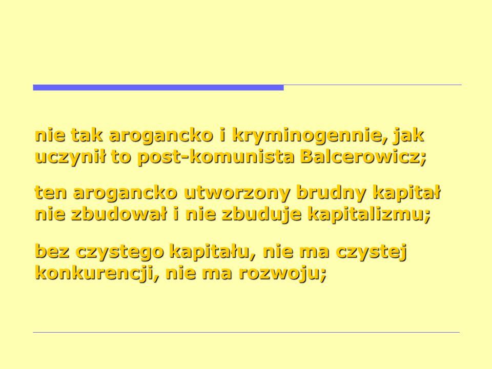 nie tak arogancko i kryminogennie, jak uczynił to post-komunista Balcerowicz;