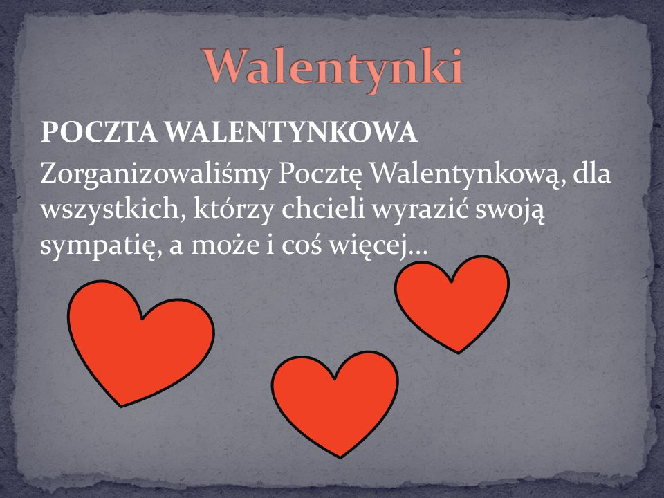 Walentynki POCZTA WALENTYNKOWA Zorganizowaliśmy Pocztę Walentynkową, dla wszystkich, którzy chcieli wyrazić swoją sympatię, a może i coś więcej…