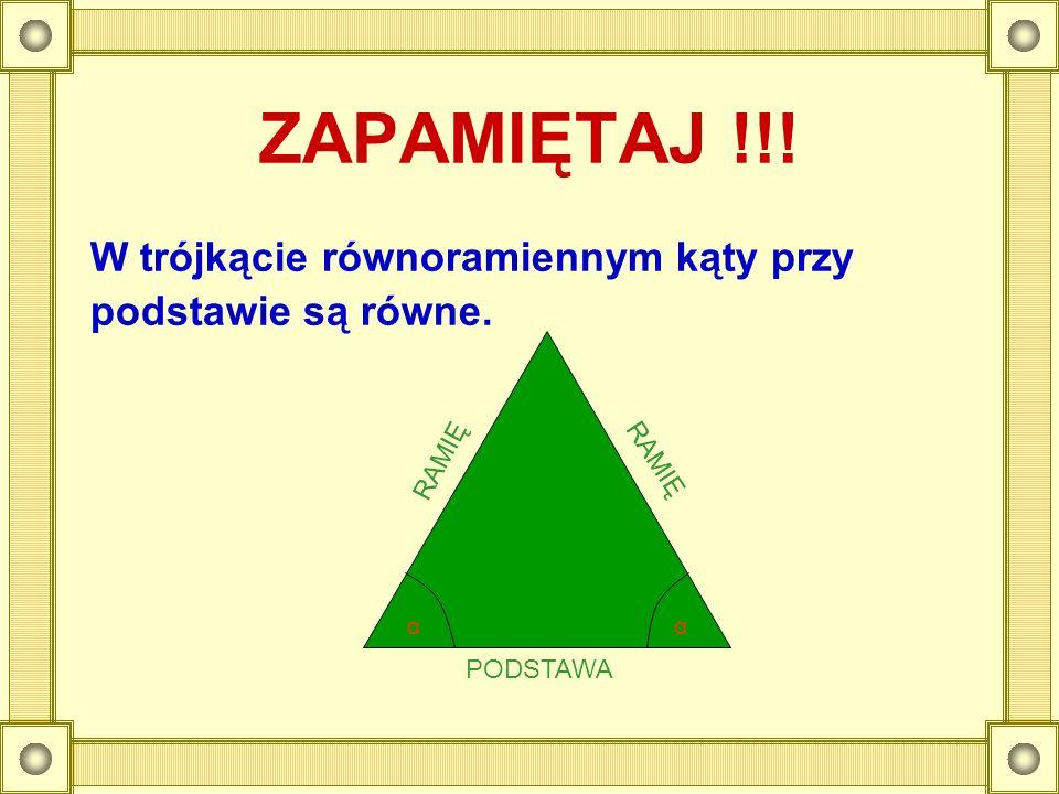 ZAPAMIĘTAJ !!! W trójkącie równoramiennym kąty przy