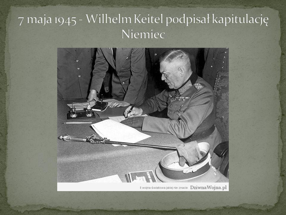 7 maja 1945 - Wilhelm Keitel podpisał kapitulację Niemiec