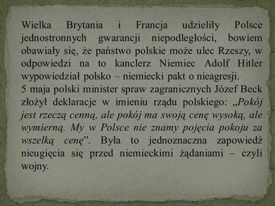 Wielka Brytania i Francja udzieliły Polsce jednostronnych gwarancji niepodległości, bowiem obawiały się, że państwo polskie może ulec Rzeszy, w odpowiedzi na to kanclerz Niemiec Adolf Hitler wypowiedział polsko – niemiecki pakt o nieagresji.