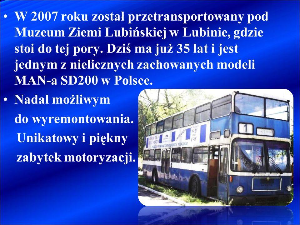 W 2007 roku został przetransportowany pod Muzeum Ziemi Lubińskiej w Lubinie, gdzie stoi do tej pory. Dziś ma już 35 lat i jest jednym z nielicznych zachowanych modeli MAN-a SD200 w Polsce.