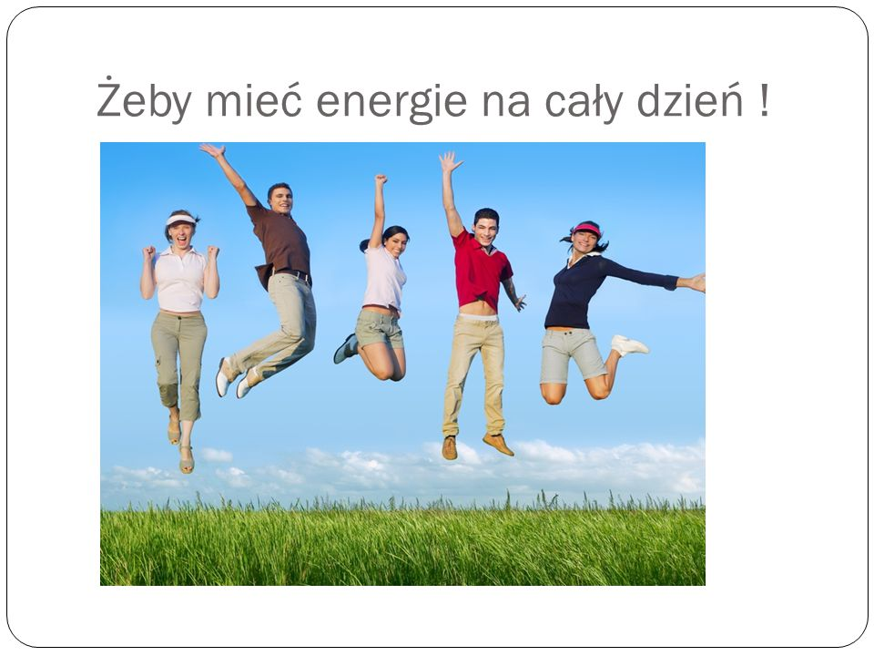 Żeby mieć energie na cały dzień !
