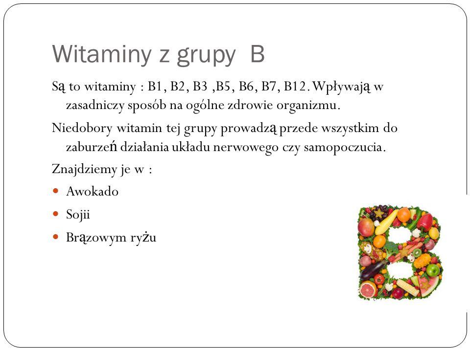 Witaminy z grupy B Są to witaminy : B1, B2, B3 ,B5, B6, B7, B12. Wpływają w zasadniczy sposób na ogólne zdrowie organizmu.