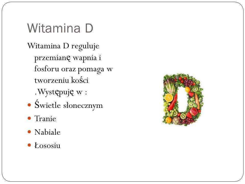 Witamina D Witamina D reguluje przemianę wapnia i fosforu oraz pomaga w tworzeniu kości .Występuję w :