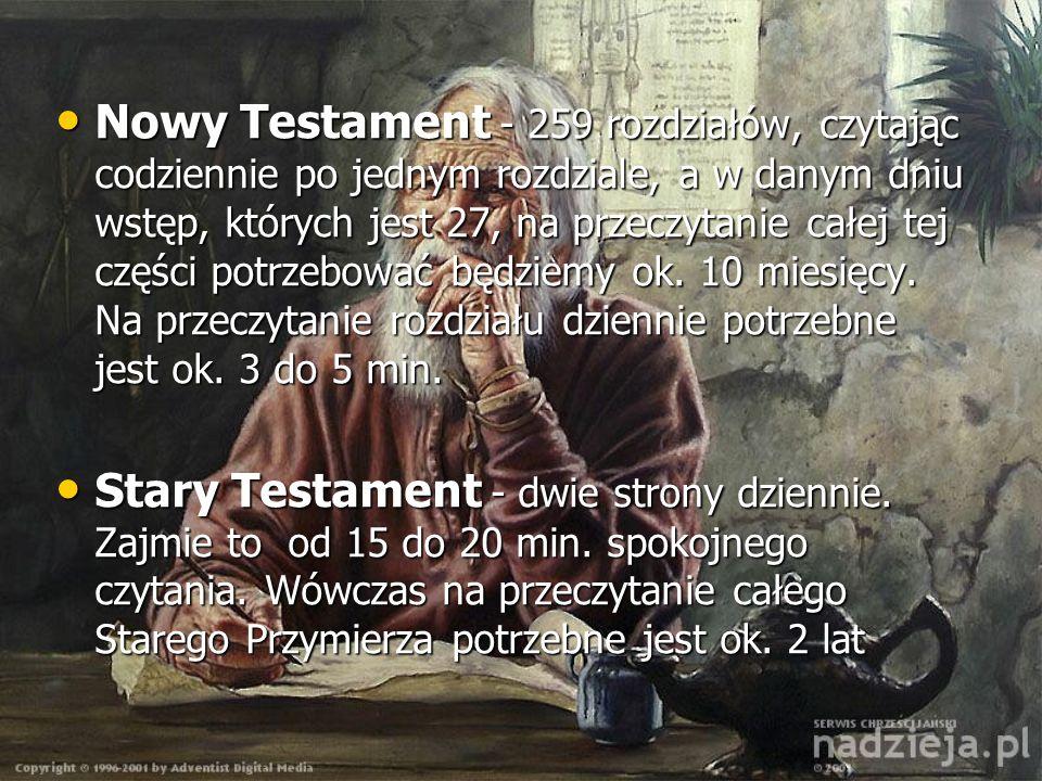 Nowy Testament - 259 rozdziałów, czytając codziennie po jednym rozdziale, a w danym dniu wstęp, których jest 27, na przeczytanie całej tej części potrzebować będziemy ok. 10 miesięcy. Na przeczytanie rozdziału dziennie potrzebne jest ok. 3 do 5 min.
