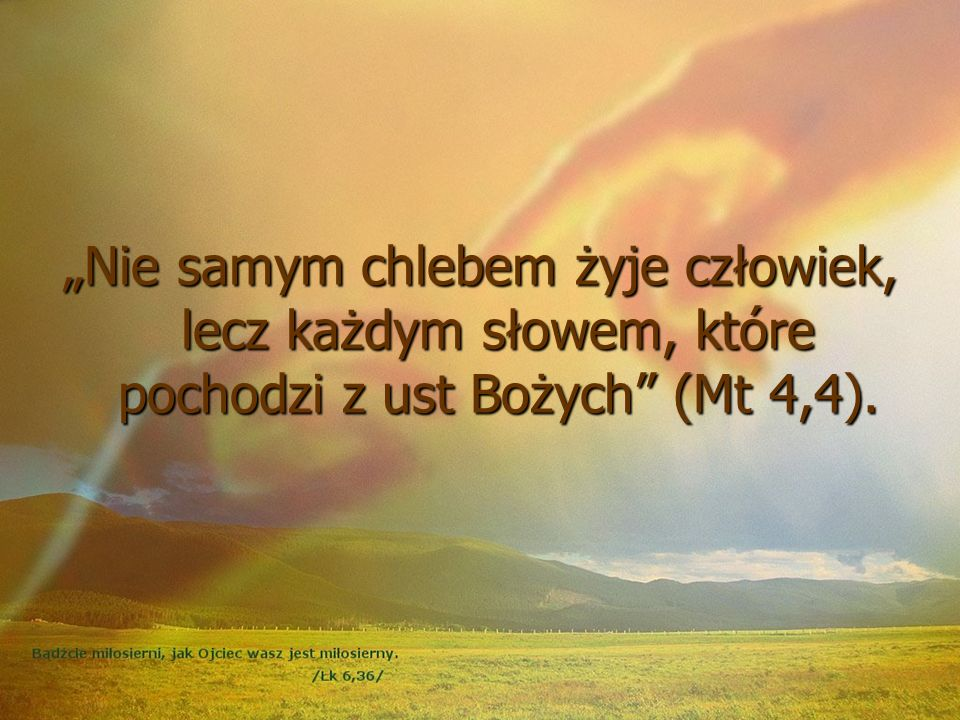"""""""Nie samym chlebem żyje człowiek, lecz każdym słowem, które pochodzi z ust Bożych (Mt 4,4)."""