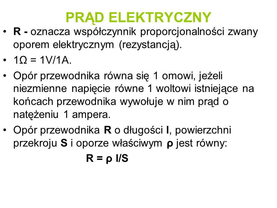 PRĄD ELEKTRYCZNY R - oznacza współczynnik proporcjonalności zwany oporem elektrycznym (rezystancją).