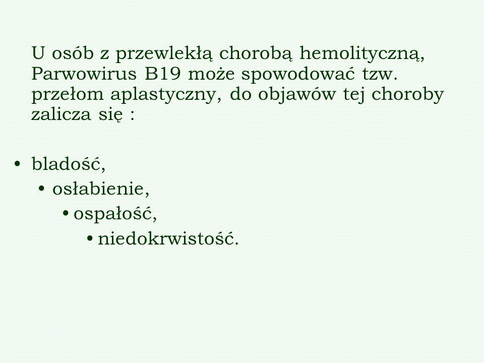 U osób z przewlekłą chorobą hemolityczną, Parwowirus B19 może spowodować tzw. przełom aplastyczny, do objawów tej choroby zalicza się :