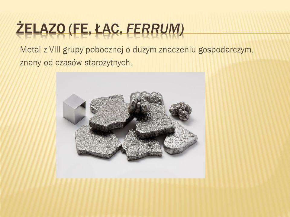 Żelazo (Fe, łac. Ferrum) Metal z VIII grupy pobocznej o dużym znaczeniu gospodarczym, znany od czasów starożytnych.
