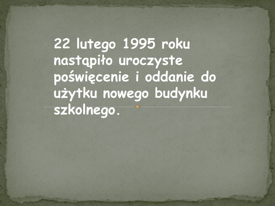 22 lutego 1995 roku nastąpiło uroczyste poświęcenie i oddanie do użytku nowego budynku szkolnego.