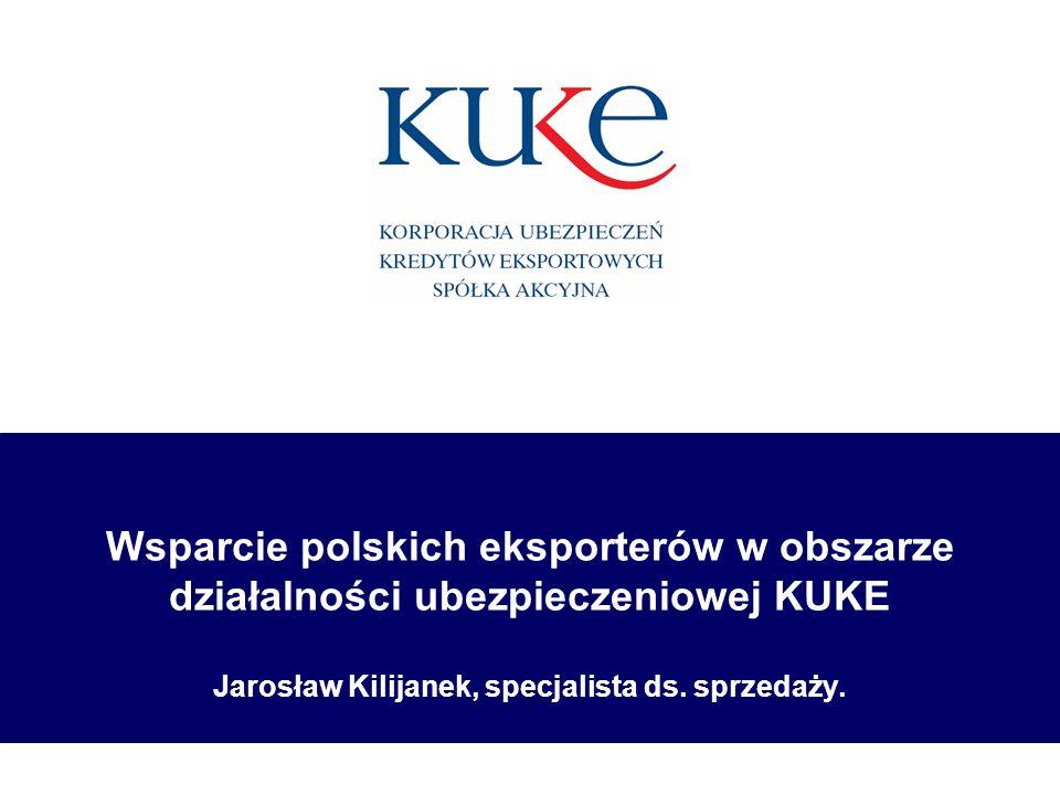 Wsparcie polskich eksporterów w obszarze działalności ubezpieczeniowej KUKE Jarosław Kilijanek, specjalista ds.
