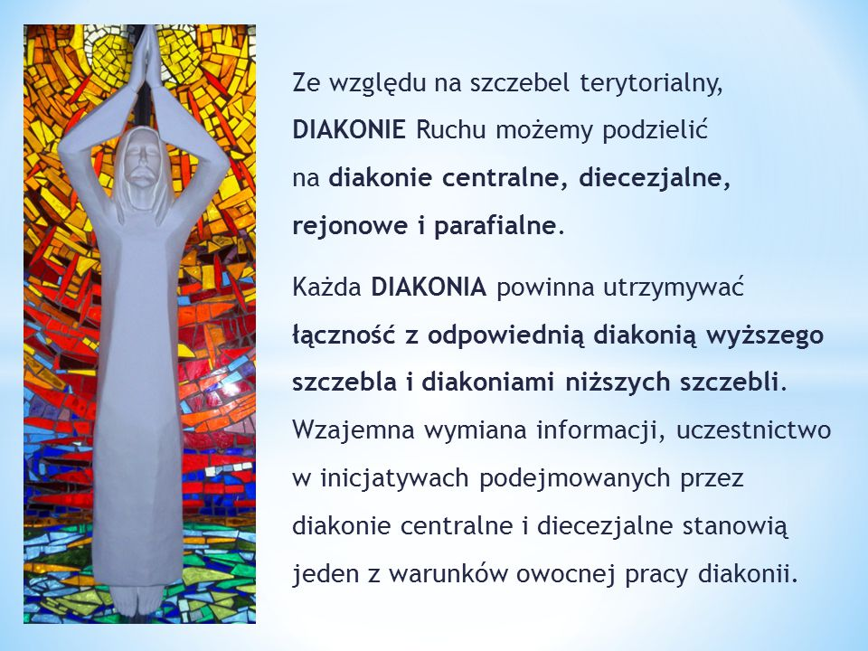 Ze względu na szczebel terytorialny, DIAKONIE Ruchu możemy podzielić na diakonie centralne, diecezjalne, rejonowe i parafialne.