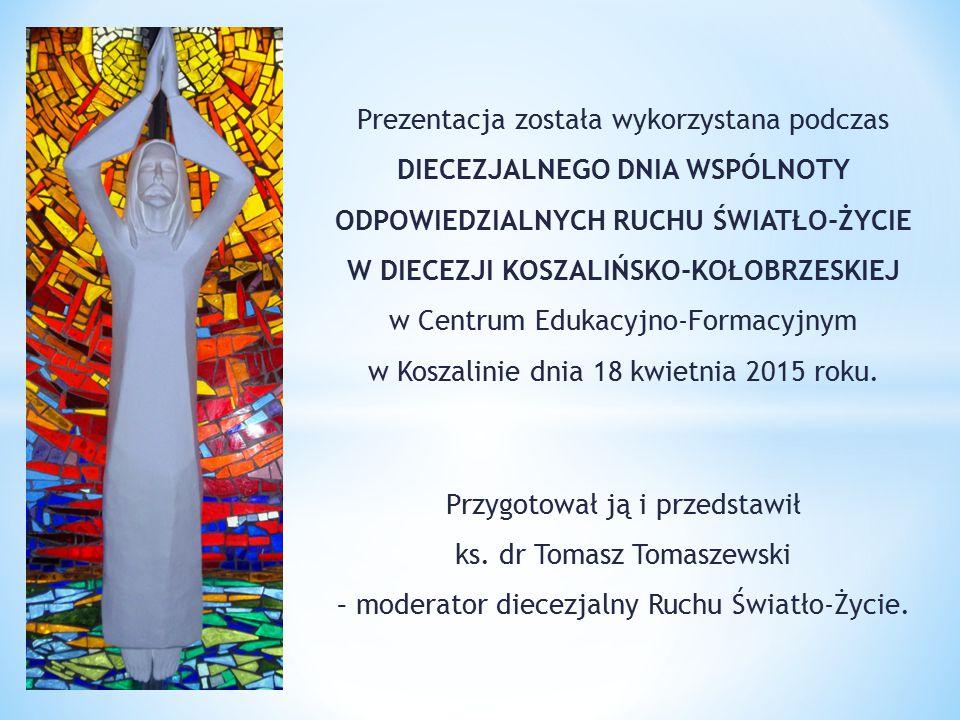 Prezentacja została wykorzystana podczas DIECEZJALNEGO DNIA WSPÓLNOTY ODPOWIEDZIALNYCH RUCHU ŚWIATŁO-ŻYCIE W DIECEZJI KOSZALIŃSKO-KOŁOBRZESKIEJ w Centrum Edukacyjno-Formacyjnym w Koszalinie dnia 18 kwietnia 2015 roku.
