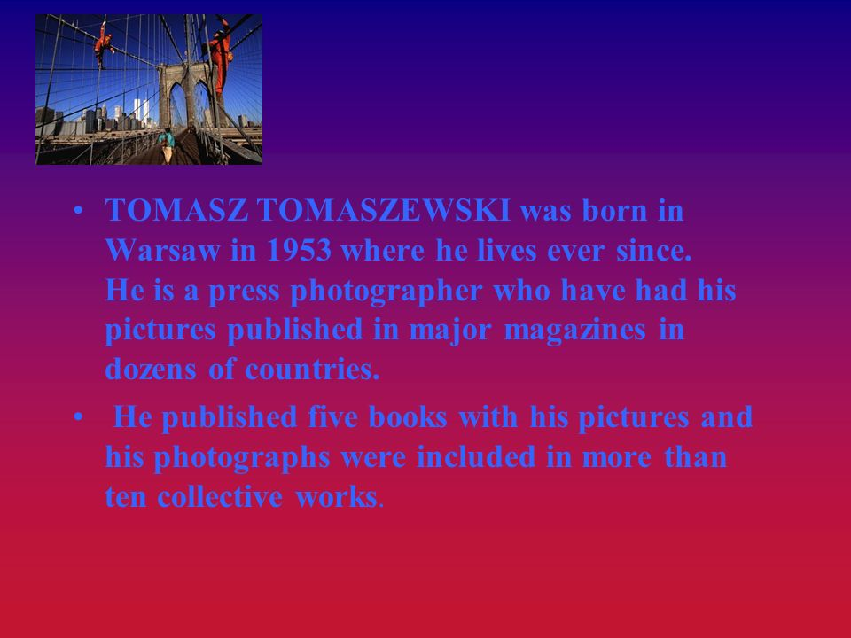 TOMASZ TOMASZEWSKI was born in Warsaw in 1953 where he lives ever since. He is a press photographer who have had his pictures published in major magazines in dozens of countries.