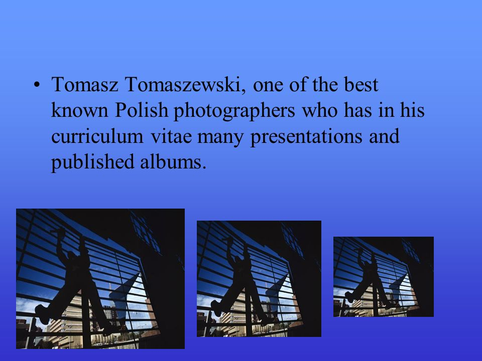 Tomasz Tomaszewski, one of the best known Polish photographers who has in his curriculum vitae many presentations and published albums.
