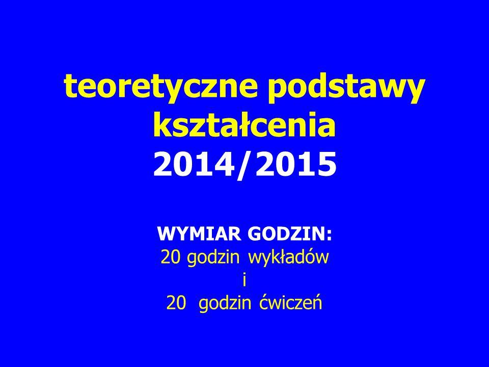 teoretyczne podstawy kształcenia 2014/2015 WYMIAR GODZIN: 20 godzin wykładów i 20 godzin ćwiczeń
