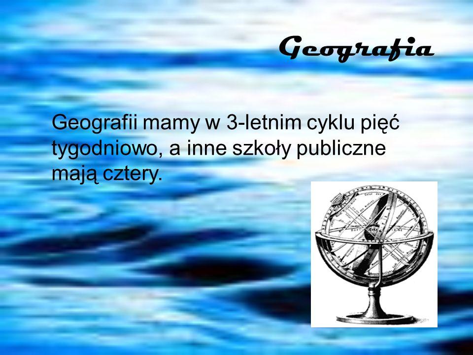 Geografia Geografii mamy w 3-letnim cyklu pięć tygodniowo, a inne szkoły publiczne mają cztery.