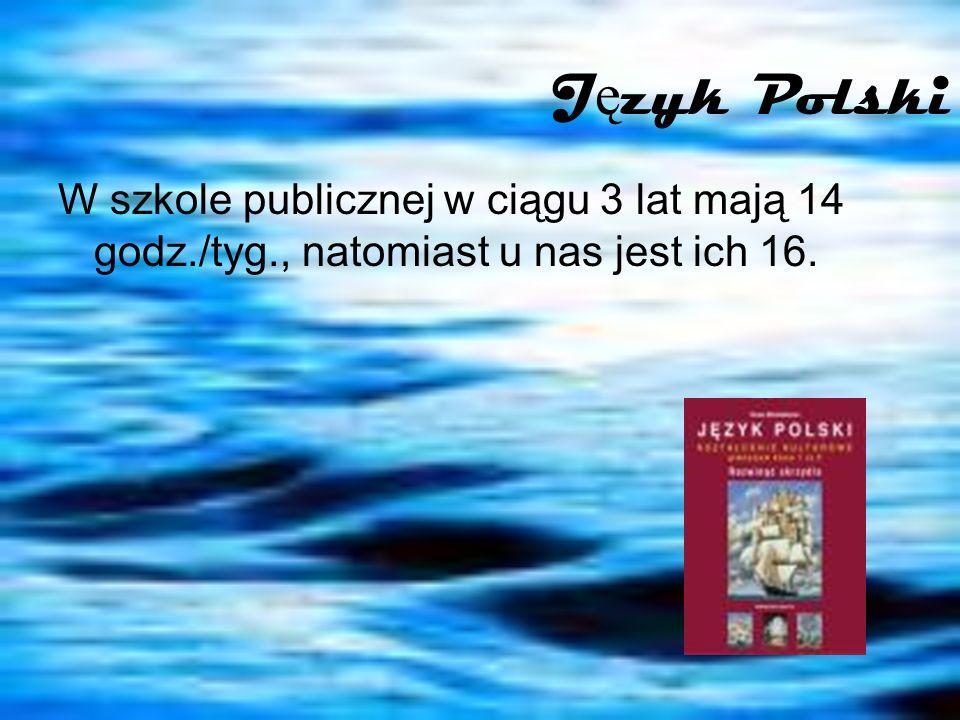 Język Polski W szkole publicznej w ciągu 3 lat mają 14 godz./tyg., natomiast u nas jest ich 16.