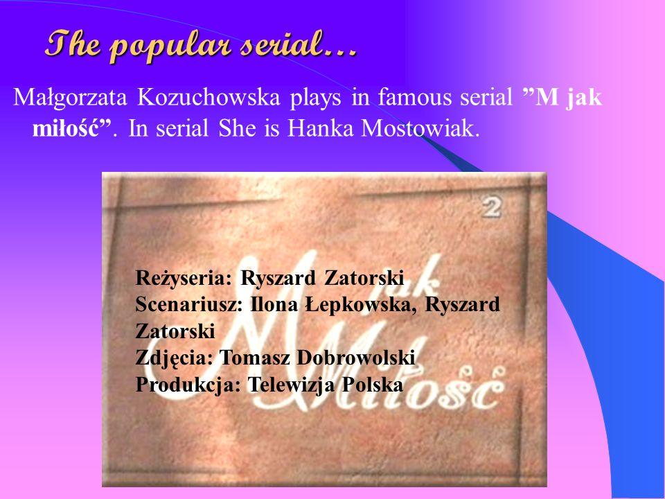 The popular serial… Małgorzata Kozuchowska plays in famous serial M jak miłość . In serial She is Hanka Mostowiak.