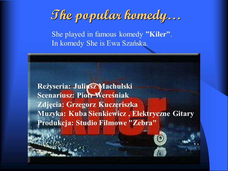 The popular komedy… She played in famous komedy Kiler .