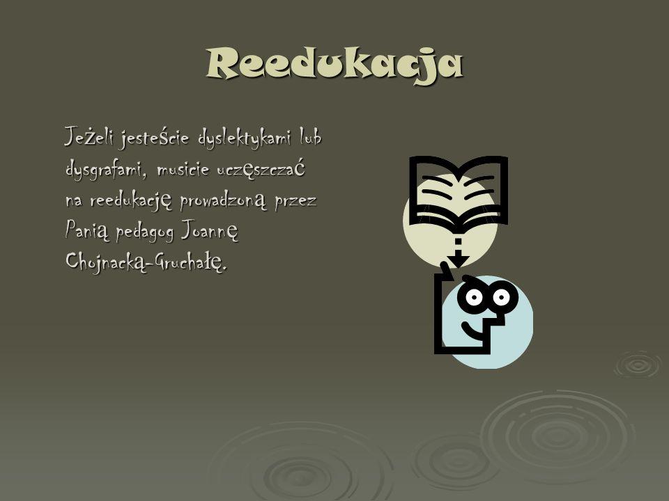 Reedukacja Jeżeli jesteście dyslektykami lub dysgrafami, musicie uczęszczać na reedukację prowadzoną przez Panią pedagog Joannę Chojnacką-Gruchałę.