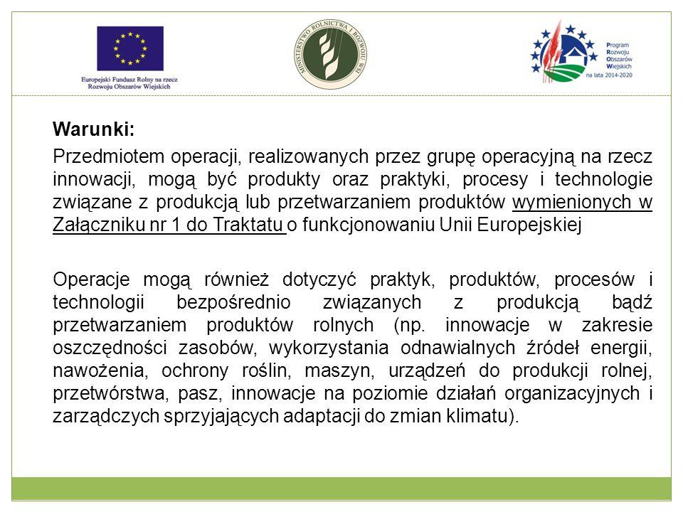Warunki: Przedmiotem operacji, realizowanych przez grupę operacyjną na rzecz innowacji, mogą być produkty oraz praktyki, procesy i technologie związane z produkcją lub przetwarzaniem produktów wymienionych w Załączniku nr 1 do Traktatu o funkcjonowaniu Unii Europejskiej Operacje mogą również dotyczyć praktyk, produktów, procesów i technologii bezpośrednio związanych z produkcją bądź przetwarzaniem produktów rolnych (np.