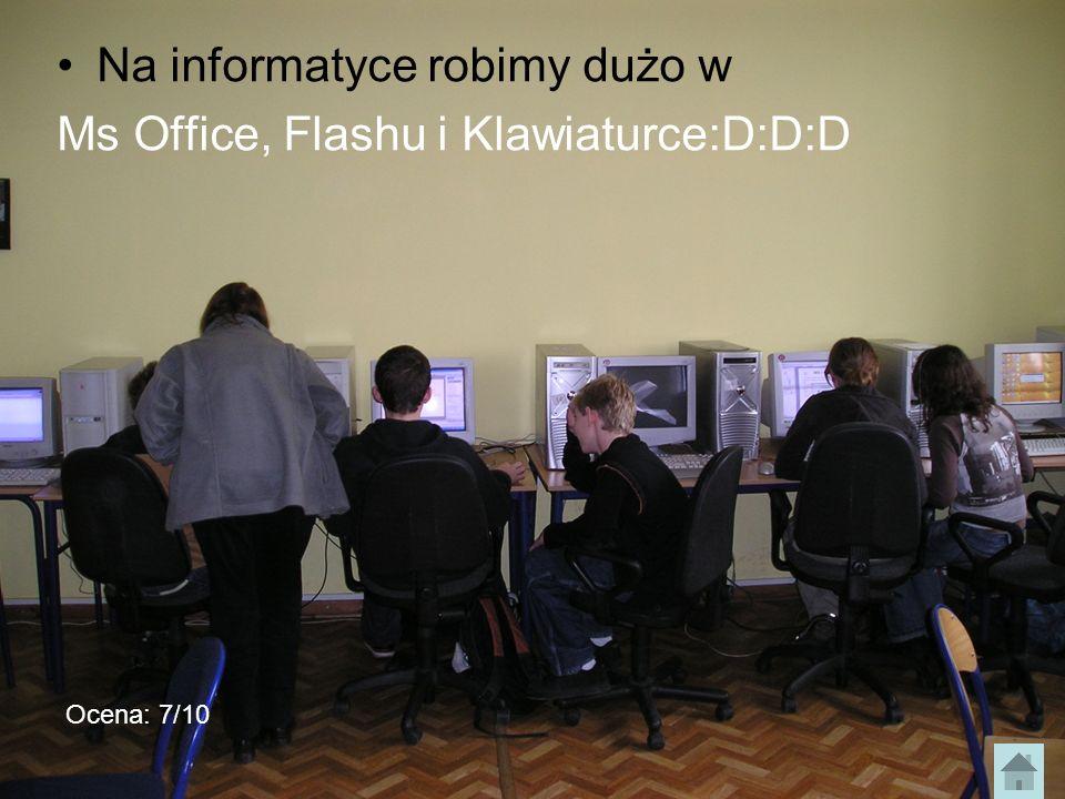 Na informatyce robimy dużo w Ms Office, Flashu i Klawiaturce:D:D:D