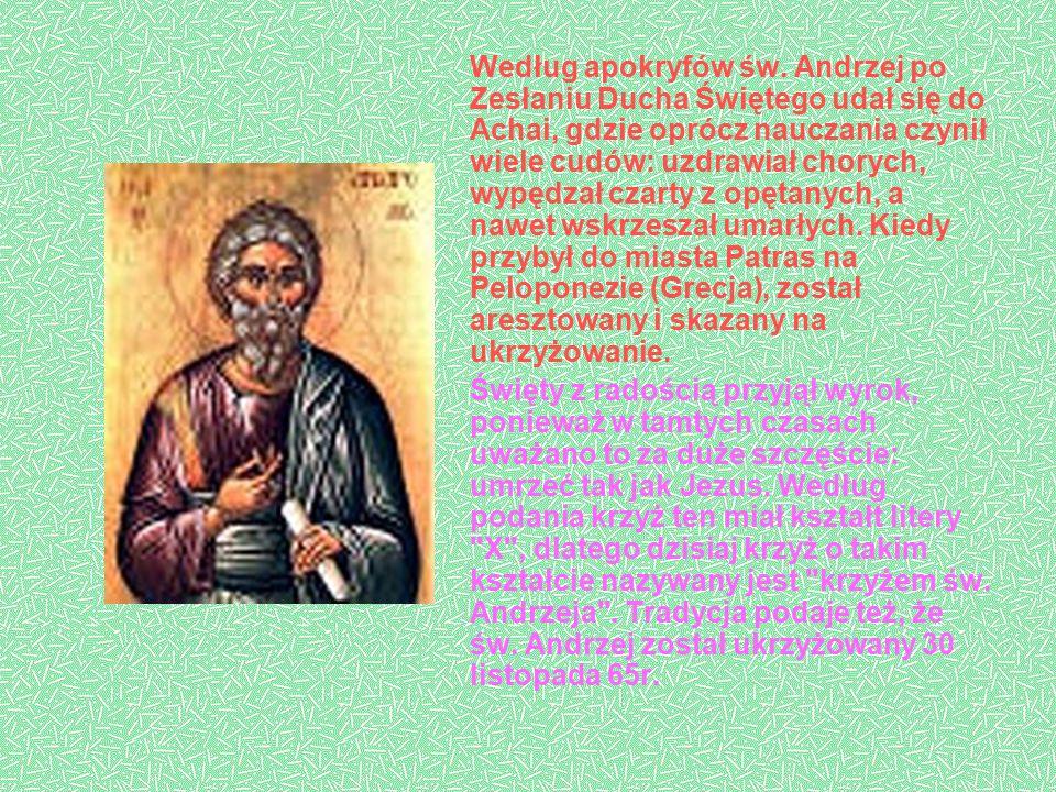Według apokryfów św. Andrzej po Zesłaniu Ducha Świętego udał się do Achai, gdzie oprócz nauczania czynił wiele cudów: uzdrawiał chorych, wypędzał czarty z opętanych, a nawet wskrzeszał umarłych. Kiedy przybył do miasta Patras na Peloponezie (Grecja), został aresztowany i skazany na ukrzyżowanie.