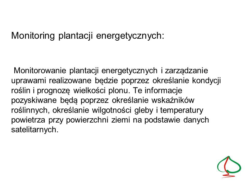 Monitoring plantacji energetycznych: Monitorowanie plantacji energetycznych i zarządzanie uprawami realizowane będzie poprzez określanie kondycji roślin i prognozę wielkości plonu.