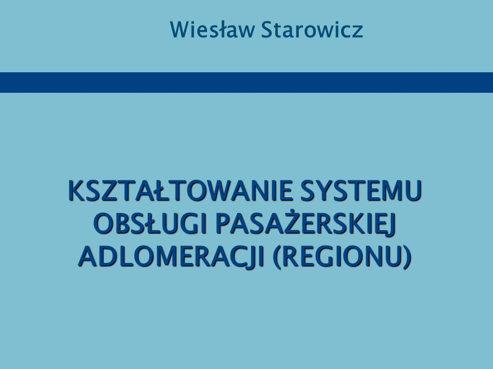 KSZTAŁTOWANIE SYSTEMU OBSŁUGI PASAŻERSKIEJ ADLOMERACJI (REGIONU)